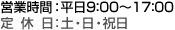 営業時間:平日9:00~17:00 定休日:土・日・祝日